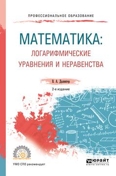 Математика: логарифмические уравнения и неравенства 2-е изд., испр. и доп. Учебное пособие для СПО