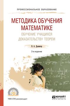 Методика обучения математике. Обучение учащихся доказательству теорем 2-е изд., испр. и доп. Учебное пособие для СПО
