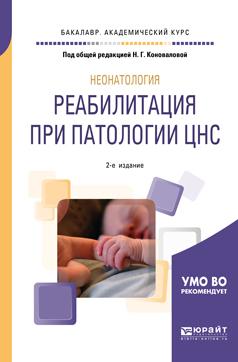 Неонатология: реабилитация при патологии цнс 2-е изд., пер. и доп. Учебное пособие для академического бакалавриата