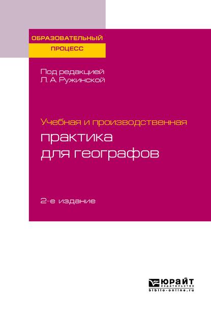 Учебная и производственная практика для географов 2-е изд., испр. и доп. Учебное пособие для бакалавриата и магистратуры