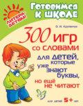 300 игр со словами для детей, которые уже знают буквы, но ещё не читают