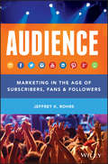 Audience. Marketing in the Age of Subscribers, Fans and Followers