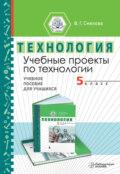Учебные проекты по технологии. 5 класс. Учебное пособие для учащихся