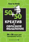 Креатив и образное мышление: 50+50 задач для тренировки мозга