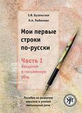 Мои первые строки по-русски. Часть I. Введение в письменную речь. Пособие по развитию навыков и умений письменной речи