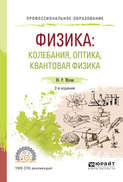 Физика: колебания, оптика, квантовая физика 2-е изд., испр. и доп. Учебное пособие для СПО