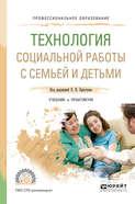 Технология социальной работы с семьей и детьми. Учебник и практикум для СПО