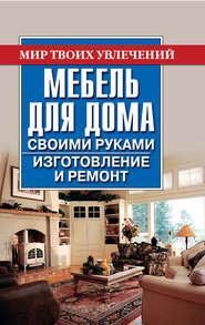 Мебель для дома своими руками. Изготовление и ремонт