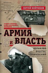 Армия и власть. Корнилов, Вацетис, Тухачевский. 1905-1937