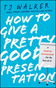 How to Give a Pretty Good Presentation. A Speaking Survival Guide for the Rest of Us