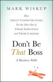 Don\'t Be That Boss. How Great Communicators Get the Most Out of Their Employees and Their Careers