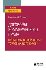 Договоры коммерческого права. Проблемы общей теории торговых договоров. Учебное пособие для вузов