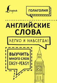 Английские слова легко и навсегда! Выучить много слов – easy-peasy