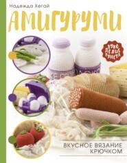 Амигуруми. Вкусное вязание крючком