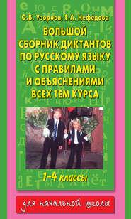 Большой сборник диктантов по русскому языку с правилами и объяснениями всех тем курса начальной школы. 1-4 классы