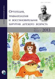 Ортопедия, травматология и восстановительная хирургия детского возраста Том I. Выпуск 1. 2013