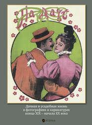 На даче. Дачная и усадебная жизнь в фотографиях и карикатурах конца XIX – начала ХХ века