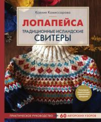 Лопапейса. Традиционные исландские свитеры. Практическое руководство + 60 авторских узоров
