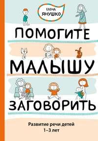 Помогите малышу заговорить. Развитие речи детей 1–3 лет