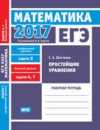 ЕГЭ 2017. Математика. Простейшие уравнения. Задача 5 (профильный уровень). Задачи 4 и 7 (базовый уровень). Рабочая тетрадь