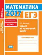 ЕГЭ 2017. Математика. Задачи на наилучший выбор. Задача 12 (базовый уровень). Рабочая тетрадь