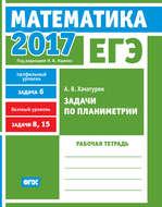 ЕГЭ 2017. Математика. Задачи по планиметрии. Задача 6 (профильный уровень). Задачи 8, 15 (базовый уровень). Рабочая тетрадь
