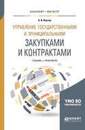 Управление государственными и муниципальными закупками и контрактами. Учебник и практикум для бакалавриата и магистратуры