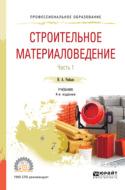 Строительное материаловедение в 2 ч. Часть 1 4-е изд., пер. и доп. Учебник для СПО