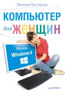 Компьютер для женщин. Изучаем Windows 8