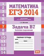 ЕГЭ 2014. Математика. Задача B7. Значения выражений. Рабочая тетрадь