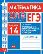 ЕГЭ 2015. Математика. Задача 14. Производная и первообразная. Исследование функций. Рабочая тетрадь