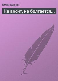 Купить книгу Не висит, не болтается…, автора Юлия Буркина