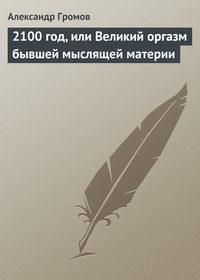 Купить книгу 2100 год, или Великий оргазм бывшей мыслящей материи, автора Александра Громова