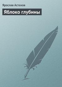 Купить книгу Яблоко глубины, автора Ярослава Астахова