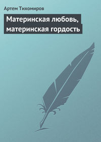 Артем Тихомиров - Материнская любовь, материнская гордость
