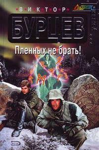 Купить книгу Пленных не брать!, автора Виктора Бурцева