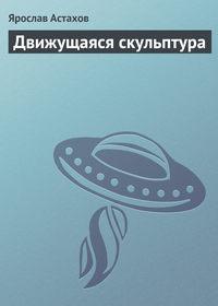 Купить книгу Движущаяся скульптура, автора Ярослава Астахова
