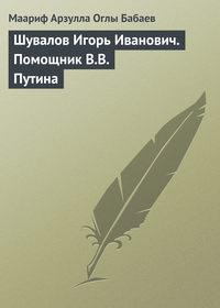 Шувалов Игорь Иванович. Помощник В.В. Путина