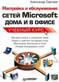 Настройка сетей Microsoft дома и в офисе. Учебный курс