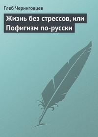 Купить книгу Жизнь без стрессов, или Пофигизм по-русски, автора Глеба Черниговцева