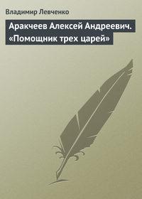 Аракчеев Алексей Андреевич. «Помощник трех царей»