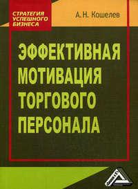 Купить книгу Эффективная мотивация торгового персонала, автора Антона Кошелева