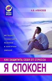 Купить книгу Я спокоен. Как защитить себя от стресса, автора Анатолия Васильевича Алексеева