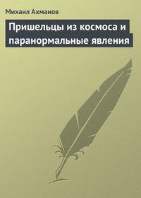 Купить книгу Пришельцы из космоса и паранормальные явления, автора Михаила Ахманова
