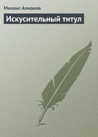 Купить книгу Искусительный титул, автора Михаила Ахманова