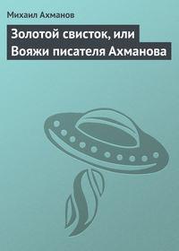 Купить книгу Золотой свисток, или Вояжи писателя Ахманова, автора Михаила Ахманова