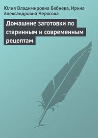 Юлия Бебнева - Домашние заготовки по старинным и современным рецептам