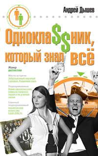 Купить книгу Однокла$$ник, который знал все, автора Андрея Дышева