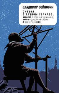Купить книгу Сказка о глупом Галилее (сборник), автора Владимира Войновича