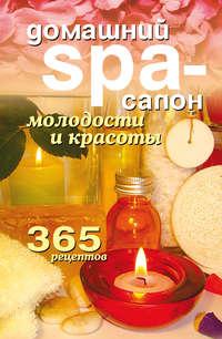 Домашний SPA-салон молодости и красоты. 365 рецептов